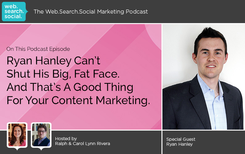 Ryan Hanley Can't Shut His Big, Fat Face. And That's A Good Thing For Your Content Marketing.