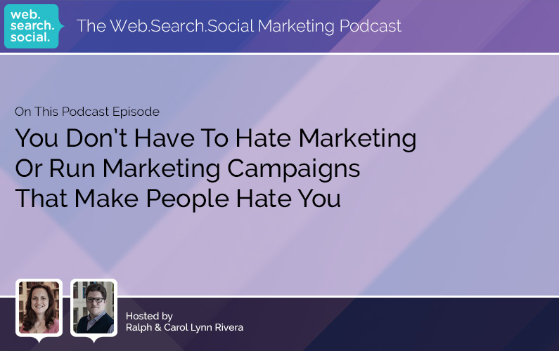 You Don't Have To Hate Marketing Or Run Marketing Campaigns That Make People Hate You