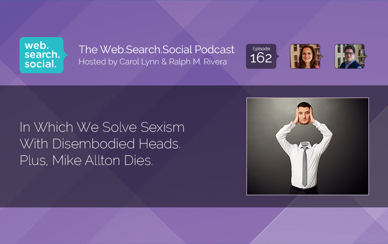 In Which We Solve Sexism With Disembodied Heads. Plus, Mike Allton Dies.